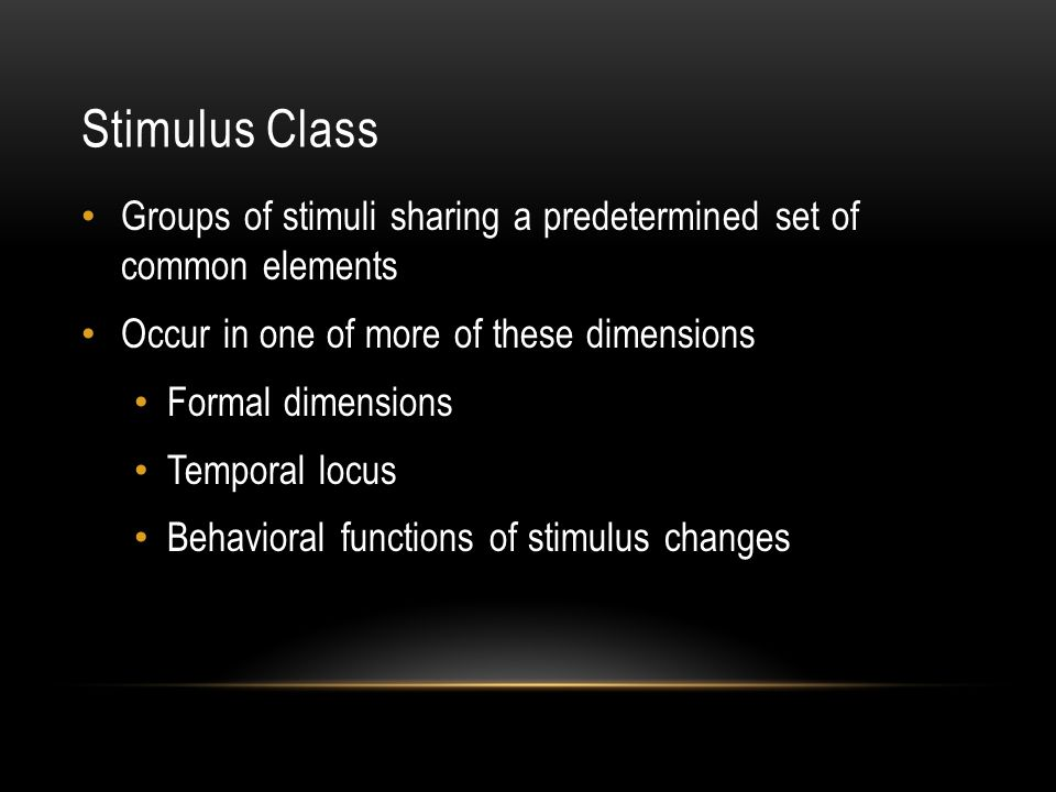 Stimulus Class Groups of stimuli sharing a predetermined set of common elements Occur in one of more of these dimensions Formal dimensions Temporal locus Behavioral functions of stimulus changes