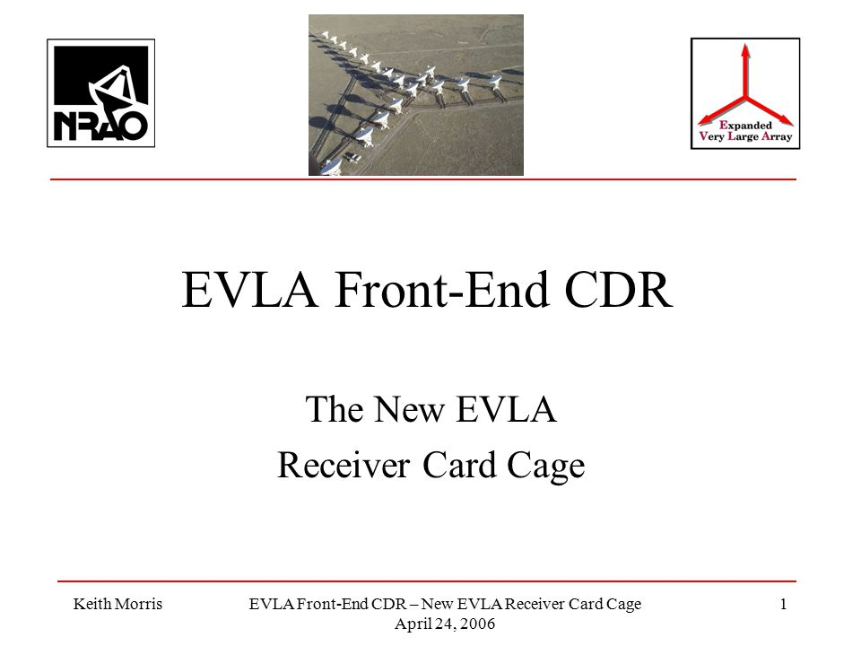 Keith MorrisEVLA Front-End CDR – New EVLA Receiver Card Cage April 24, 2006 1 EVLA Front-End CDR The New EVLA Receiver Card Cage