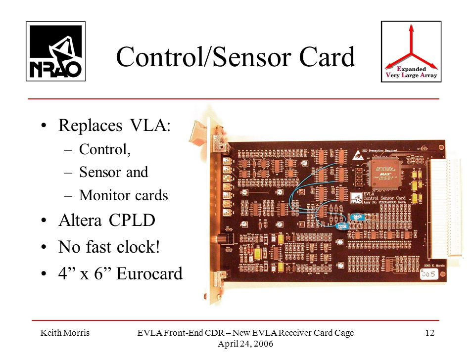 Keith MorrisEVLA Front-End CDR – New EVLA Receiver Card Cage April 24, 2006 12 Control/Sensor Card Replaces VLA: –Control, –Sensor and –Monitor cards Altera CPLD No fast clock.