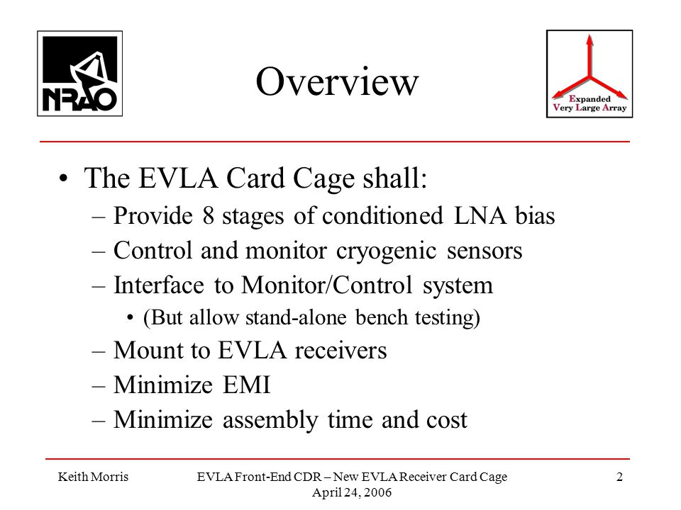 Keith MorrisEVLA Front-End CDR – New EVLA Receiver Card Cage April 24, 2006 2 Overview The EVLA Card Cage shall: –Provide 8 stages of conditioned LNA bias –Control and monitor cryogenic sensors –Interface to Monitor/Control system (But allow stand-alone bench testing) –Mount to EVLA receivers –Minimize EMI –Minimize assembly time and cost