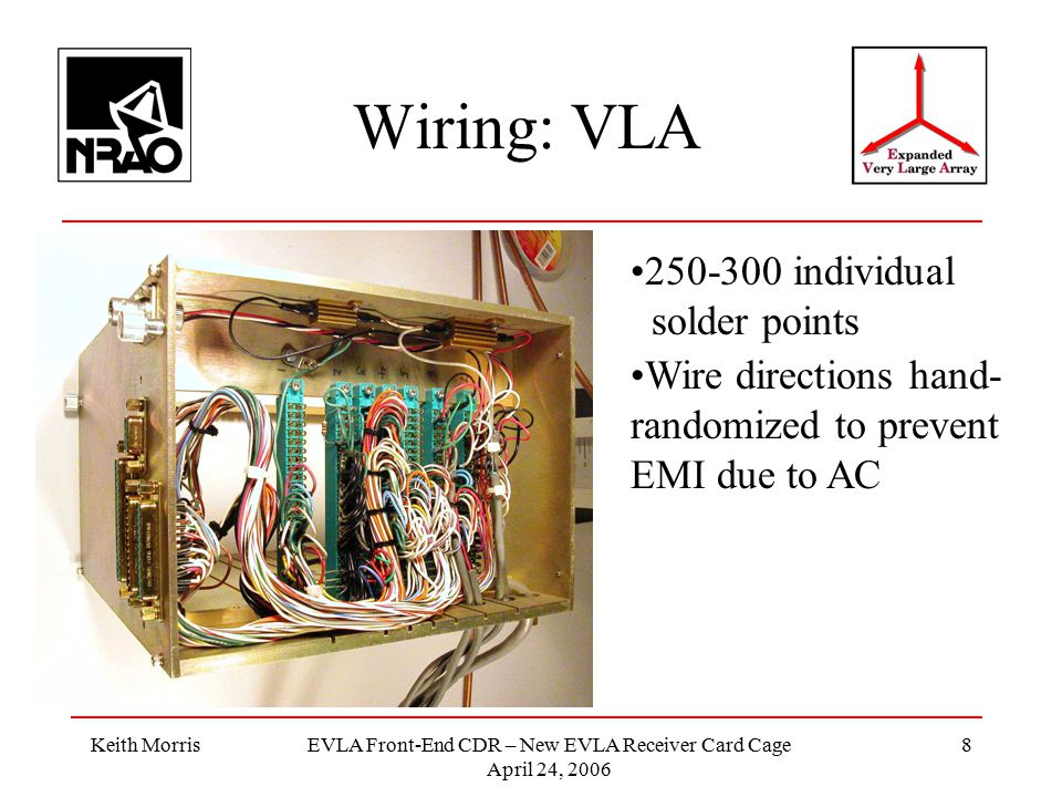 Keith MorrisEVLA Front-End CDR – New EVLA Receiver Card Cage April 24, 2006 8 Wiring: VLA 250-300 individual solder points Wire directions hand- randomized to prevent EMI due to AC