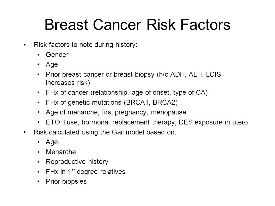 Breast Cancer Risk Factors Risk factors to note during history: Gender Age Prior breast cancer or breast biopsy (h/o ADH, ALH, LCIS increases risk) FH