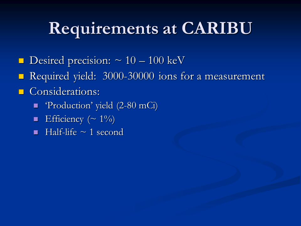 Requirements at CARIBU Desired precision: ~ 10 – 100 keV Desired precision: ~ 10 – 100 keV Required yield: 3000-30000 ions for a measurement Required yield: 3000-30000 ions for a measurement Considerations: Considerations: 'Production' yield (2-80 mCi) 'Production' yield (2-80 mCi) Efficiency (~ 1%) Efficiency (~ 1%) Half-life ~ 1 second Half-life ~ 1 second