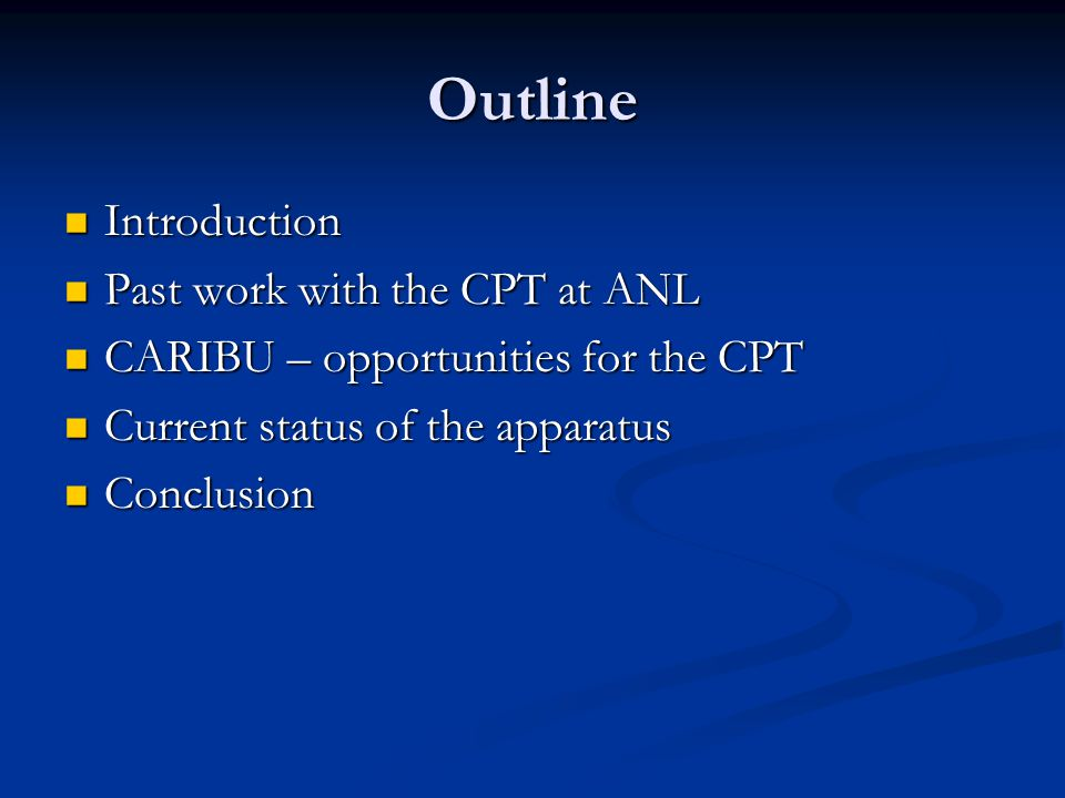 Outline Introduction Introduction Past work with the CPT at ANL Past work with the CPT at ANL CARIBU – opportunities for the CPT CARIBU – opportunities for the CPT Current status of the apparatus Current status of the apparatus Conclusion Conclusion