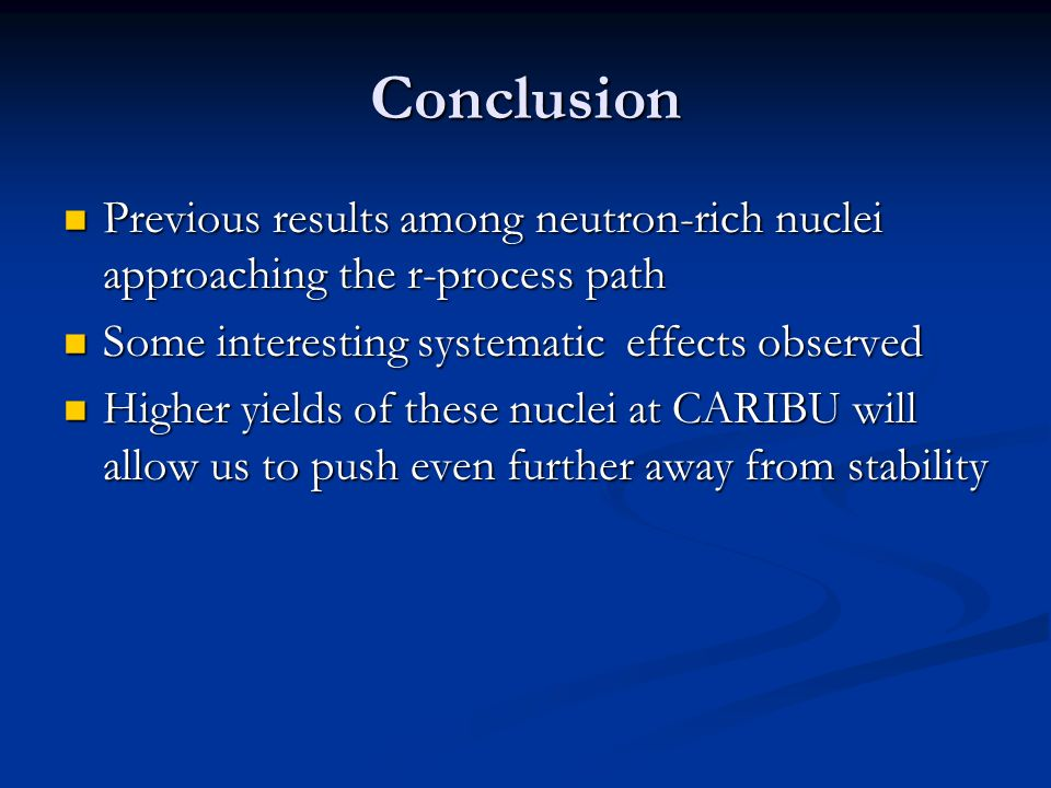 Conclusion Previous results among neutron-rich nuclei approaching the r-process path Previous results among neutron-rich nuclei approaching the r-process path Some interesting systematic effects observed Some interesting systematic effects observed Higher yields of these nuclei at CARIBU will allow us to push even further away from stability Higher yields of these nuclei at CARIBU will allow us to push even further away from stability