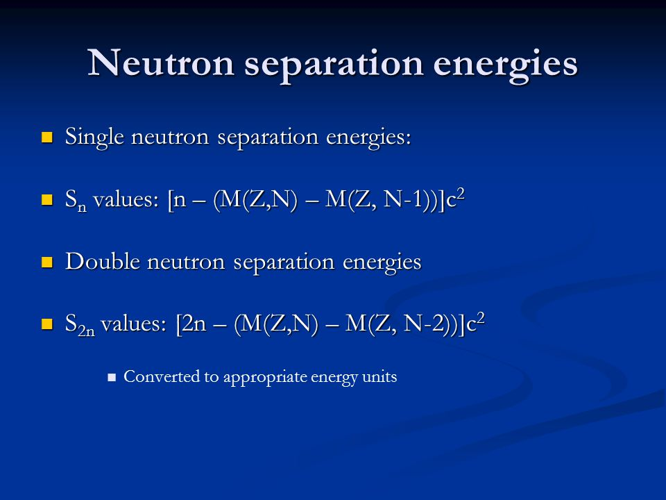 Neutron separation energies Single neutron separation energies: Single neutron separation energies: S n values: [n – (M(Z,N) – M(Z, N-1))]c 2 S n values: [n – (M(Z,N) – M(Z, N-1))]c 2 Double neutron separation energies Double neutron separation energies S 2n values: [2n – (M(Z,N) – M(Z, N-2))]c 2 S 2n values: [2n – (M(Z,N) – M(Z, N-2))]c 2 Converted to appropriate energy units