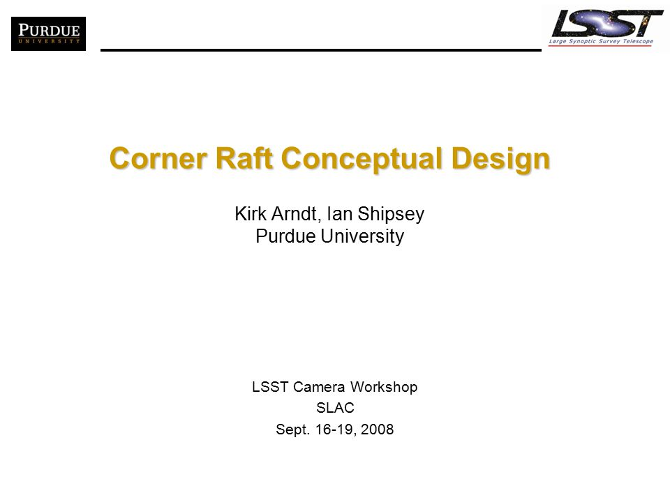Corner Raft Conceptual Design Corner Raft Conceptual Design Kirk Arndt, Ian Shipsey Purdue University LSST Camera Workshop SLAC Sept. 16-19, 2008