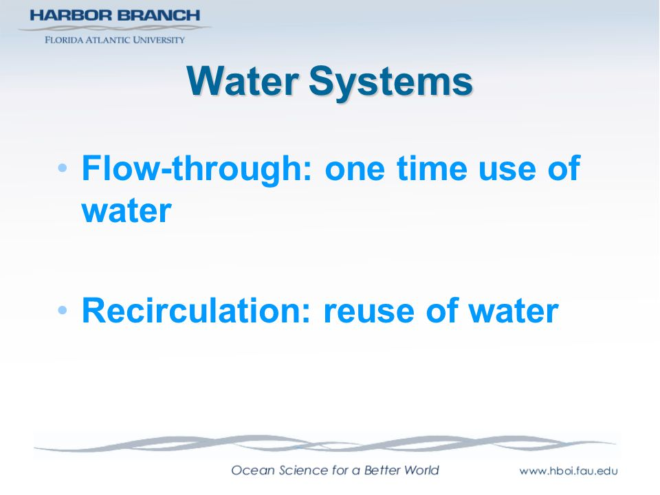Water Systems Flow-through: one time use of water Recirculation: reuse of water