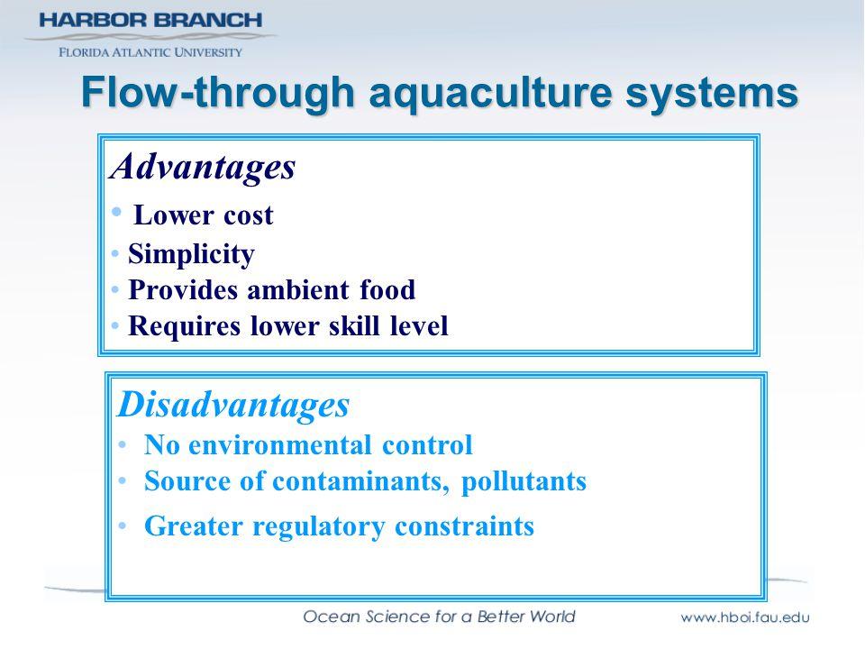 Flow-through aquaculture systems Disadvantages No environmental control Source of contaminants, pollutants Greater regulatory constraints Advantages L
