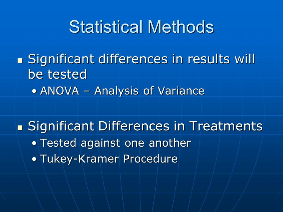 Statistical Methods Significant differences in results will be tested Significant differences in results will be tested ANOVA – Analysis of VarianceANOVA – Analysis of Variance Significant Differences in Treatments Significant Differences in Treatments Tested against one anotherTested against one another Tukey-Kramer ProcedureTukey-Kramer Procedure