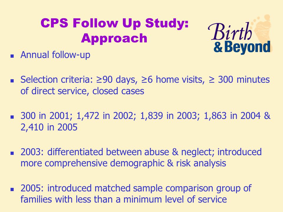 CPS Follow Up Study: Approach Annual follow-up Selection criteria: ≥90 days, ≥6 home visits, ≥ 300 minutes of direct service, closed cases 300 in 2001; 1,472 in 2002; 1,839 in 2003; 1,863 in 2004 & 2,410 in 2005 2003: differentiated between abuse & neglect; introduced more comprehensive demographic & risk analysis 2005: introduced matched sample comparison group of families with less than a minimum level of service