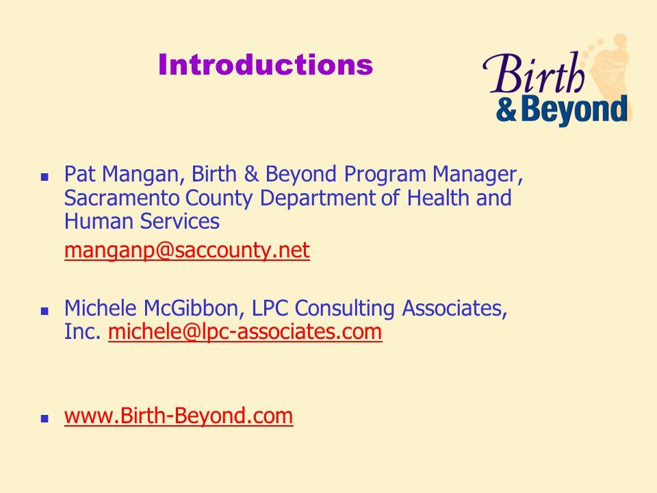 Introductions Pat Mangan, Birth & Beyond Program Manager, Sacramento County Department of Health and Human Services manganp@saccounty.net Michele McGibbon, LPC Consulting Associates, Inc.