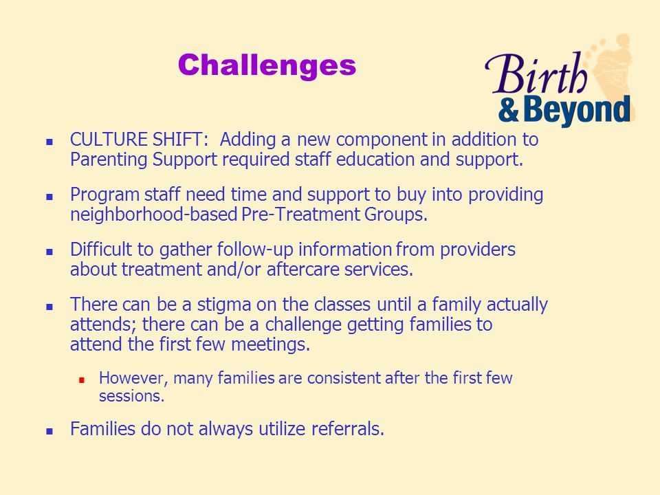 Challenges CULTURE SHIFT: Adding a new component in addition to Parenting Support required staff education and support.