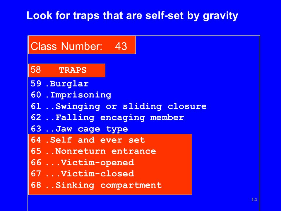 14 59.Burglar 60.Imprisoning 61..Swinging or sliding closure 62..Falling encaging member 63..Jaw cage type 64.Self and ever set 65..Nonreturn entrance 66...Victim-opened 67...Victim-closed 68..Sinking compartment 58 TRAPS Class Number: 43 Look for traps that are self-set by gravity