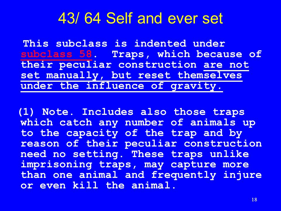 18 43/ 64 Self and ever set This subclass is indented under subclass 58. Traps, which because of their peculiar construction are not set manually, but