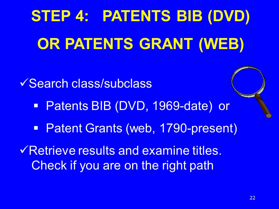 22 STEP 4: PATENTS BIB (DVD) OR PATENTS GRANT (WEB) Search class/subclass  Patents BIB (DVD, 1969-date) or  Patent Grants (web, 1790-present) Retrieve results and examine titles.