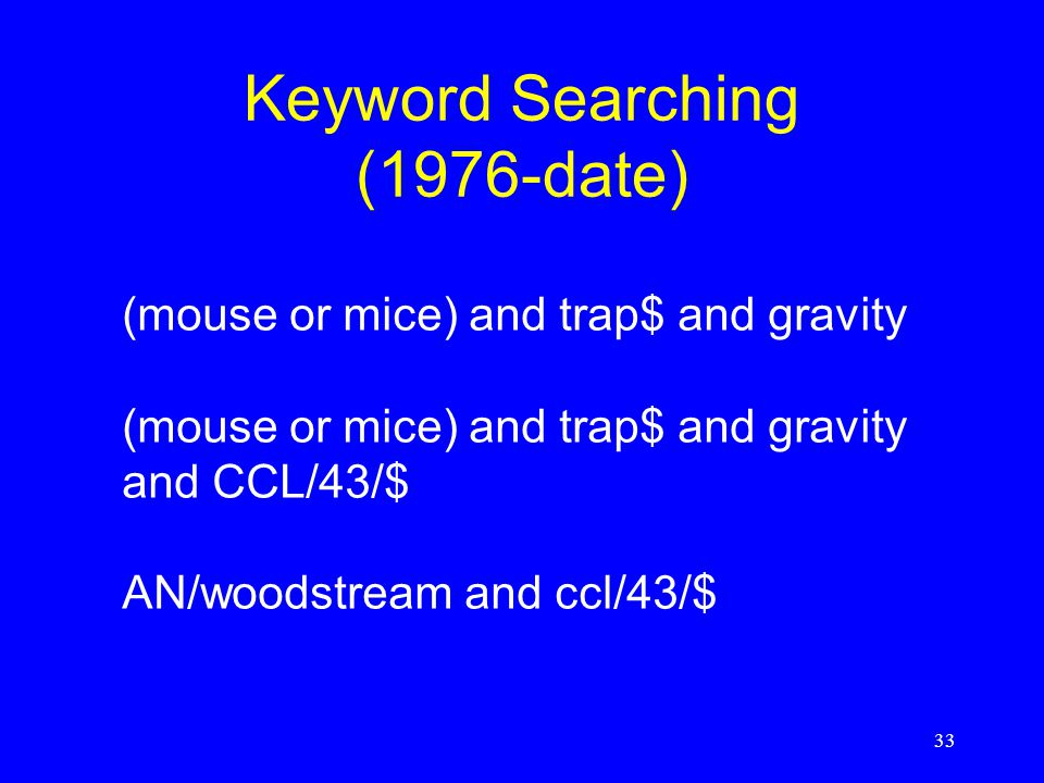 33 Keyword Searching (1976-date) (mouse or mice) and trap$ and gravity (mouse or mice) and trap$ and gravity and CCL/43/$ AN/woodstream and ccl/43/$