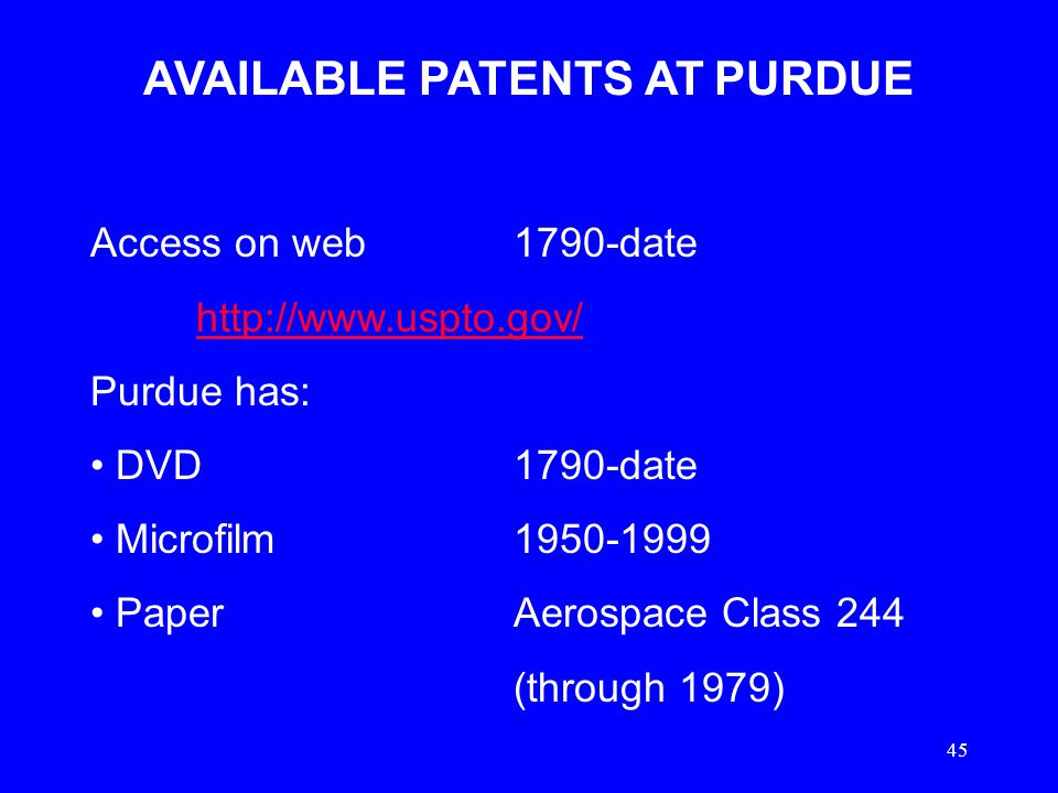 45 AVAILABLE PATENTS AT PURDUE Access on web1790-date http://www.uspto.gov/ Purdue has: DVD1790-date Microfilm1950-1999 PaperAerospace Class 244 (thro