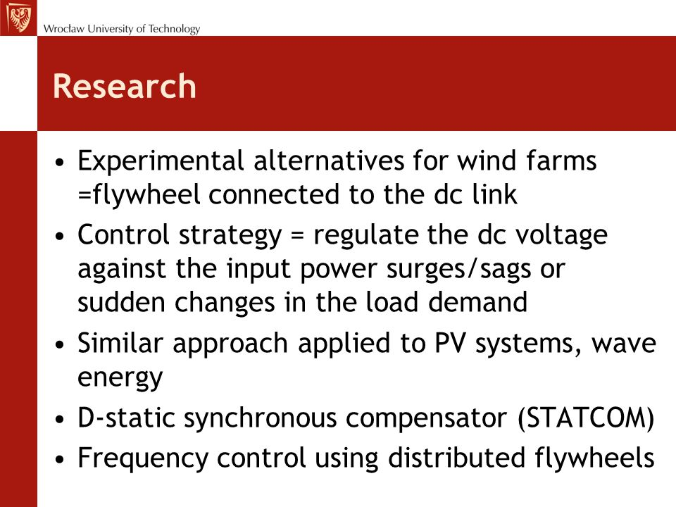 Research Experimental alternatives for wind farms =flywheel connected to the dc link Control strategy = regulate the dc voltage against the input power surges/sags or sudden changes in the load demand Similar approach applied to PV systems, wave energy D-static synchronous compensator (STATCOM) Frequency control using distributed flywheels