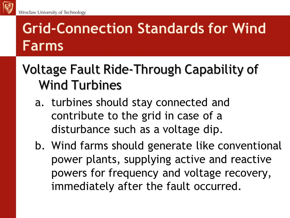 Grid-Connection Standards for Wind Farms Voltage Fault Ride-Through Capability of Wind Turbines a.turbines should stay connected and contribute to the grid in case of a disturbance such as a voltage dip.