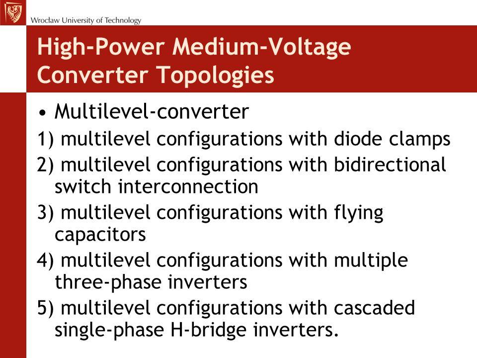 High-Power Medium-Voltage Converter Topologies Multilevel-converter 1) multilevel configurations with diode clamps 2) multilevel configurations with bidirectional switch interconnection 3) multilevel configurations with flying capacitors 4) multilevel configurations with multiple three-phase inverters 5) multilevel configurations with cascaded single-phase H-bridge inverters.