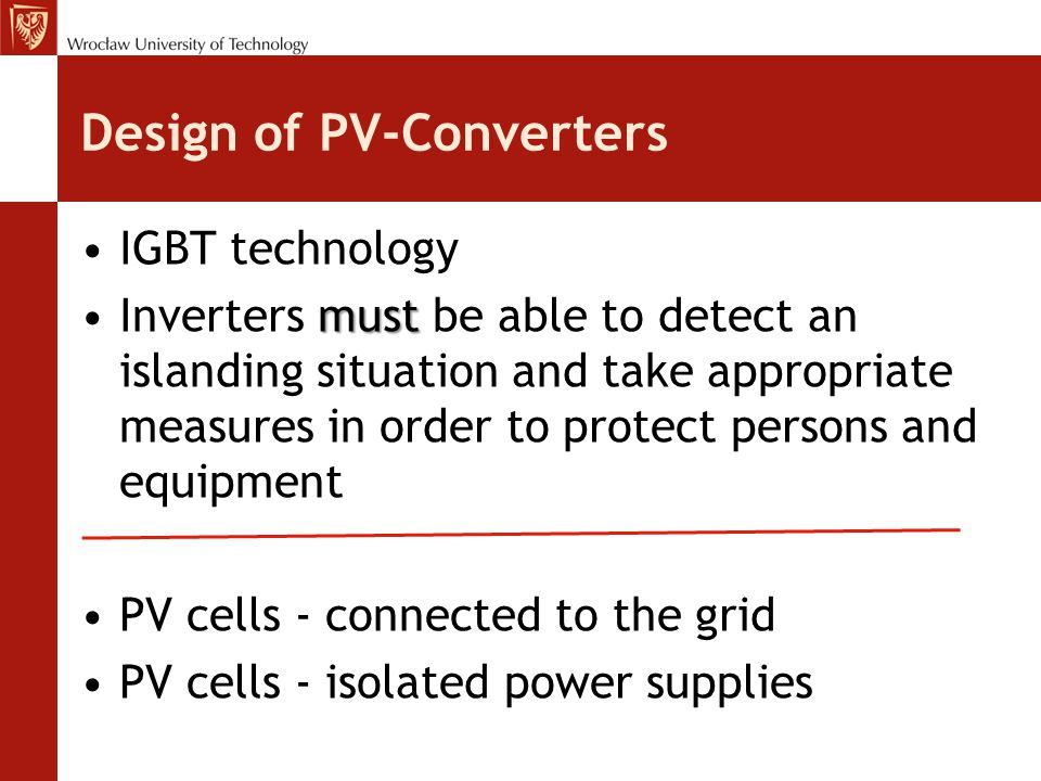 Design of PV-Converters IGBT technology mustInverters must be able to detect an islanding situation and take appropriate measures in order to protect persons and equipment PV cells - connected to the grid PV cells - isolated power supplies