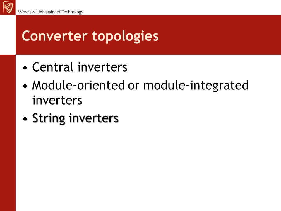 Converter topologies Central inverters Module-oriented or module-integrated inverters String invertersString inverters