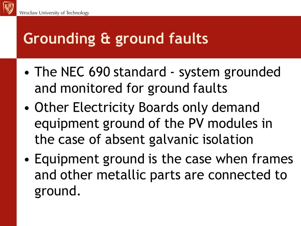 Grounding & ground faults The NEC 690 standard - system grounded and monitored for ground faults Other Electricity Boards only demand equipment ground of the PV modules in the case of absent galvanic isolation Equipment ground is the case when frames and other metallic parts are connected to ground.