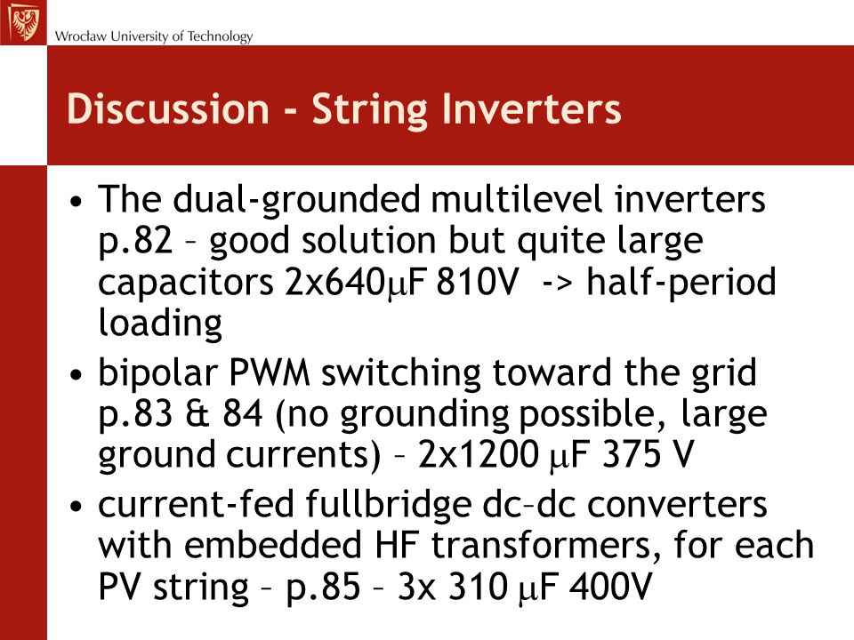 Discussion - String Inverters The dual-grounded multilevel inverters p.82 – good solution but quite large capacitors 2x640  F 810V -> half-period loading bipolar PWM switching toward the grid p.83 & 84 (no grounding possible, large ground currents) – 2x1200  F 375 V current-fed fullbridge dc–dc converters with embedded HF transformers, for each PV string – p.85 – 3x 310  F 400V