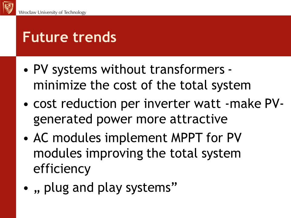 """Future trends PV systems without transformers - minimize the cost of the total system cost reduction per inverter watt -make PV- generated power more attractive AC modules implement MPPT for PV modules improving the total system efficiency """" plug and play systems"""