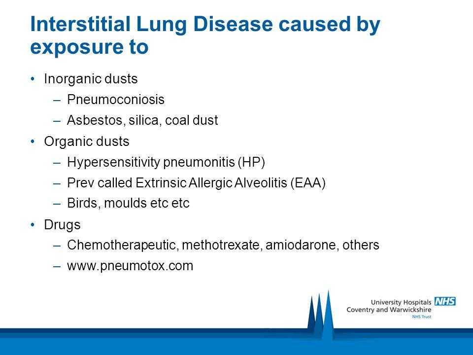 Interstitial Lung Disease caused by exposure to Inorganic dusts –Pneumoconiosis –Asbestos, silica, coal dust Organic dusts –Hypersensitivity pneumonit