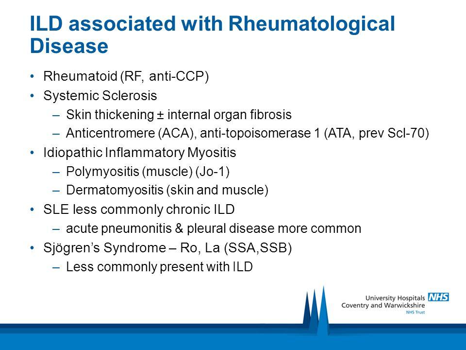 ILD associated with Rheumatological Disease Rheumatoid (RF, anti-CCP) Systemic Sclerosis –Skin thickening ± internal organ fibrosis –Anticentromere (A