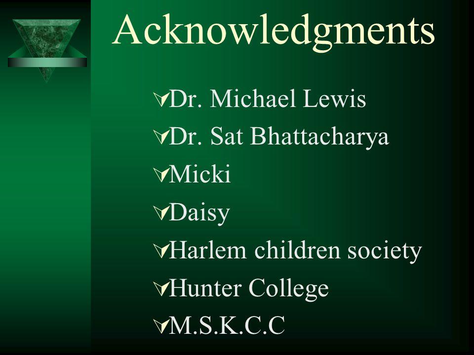 Acknowledgments  Dr. Michael Lewis  Dr. Sat Bhattacharya  Micki  Daisy  Harlem children society  Hunter College  M.S.K.C.C