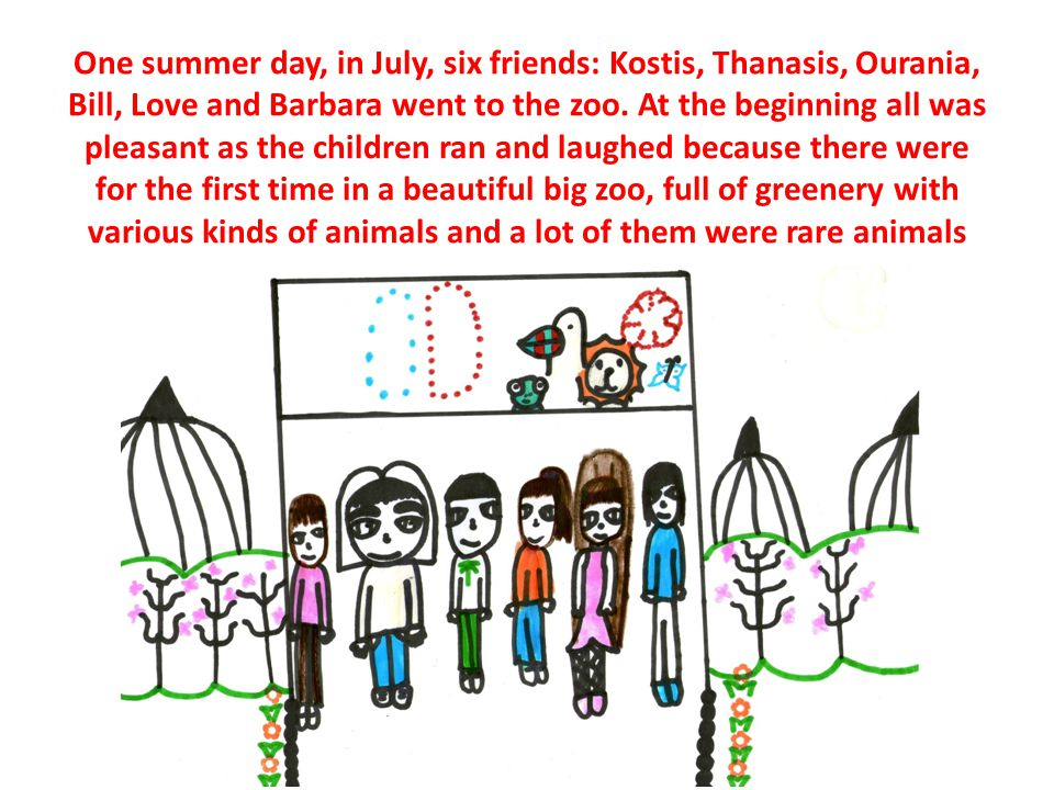 One summer day, in July, six friends: Kostis, Thanasis, Ourania, Bill, Love and Barbara went to the zoo.