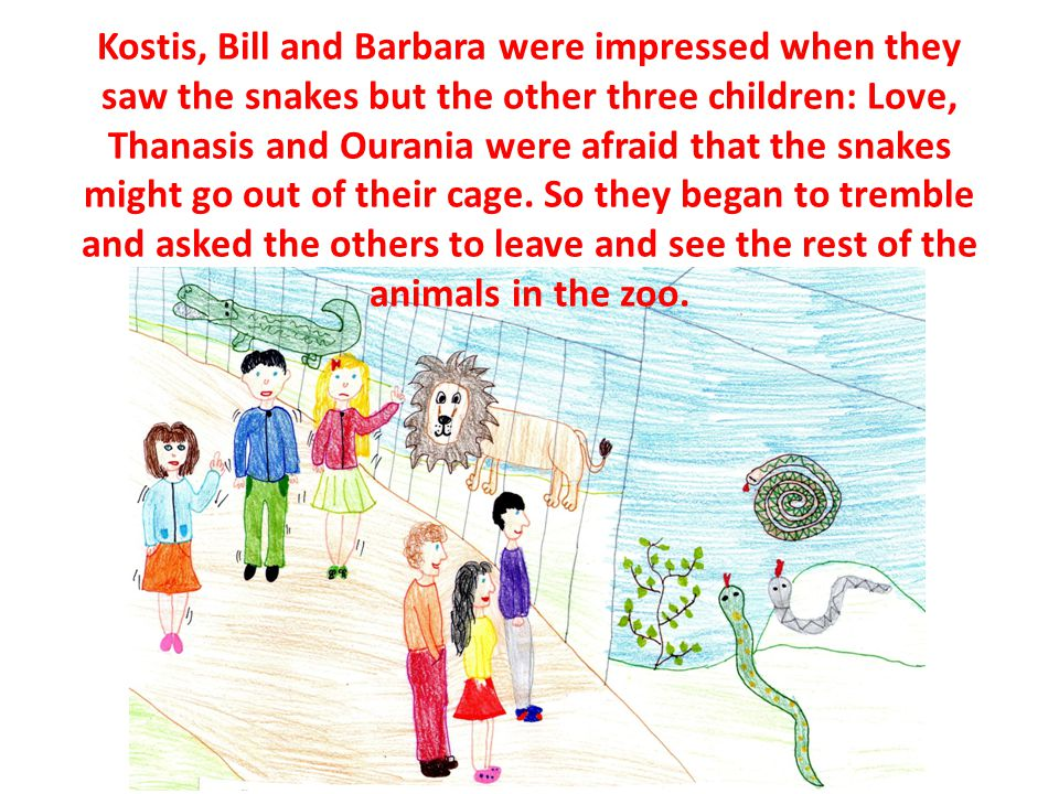 Kostis, Bill and Barbara were impressed when they saw the snakes but the other three children: Love, Thanasis and Ourania were afraid that the snakes might go out of their cage.