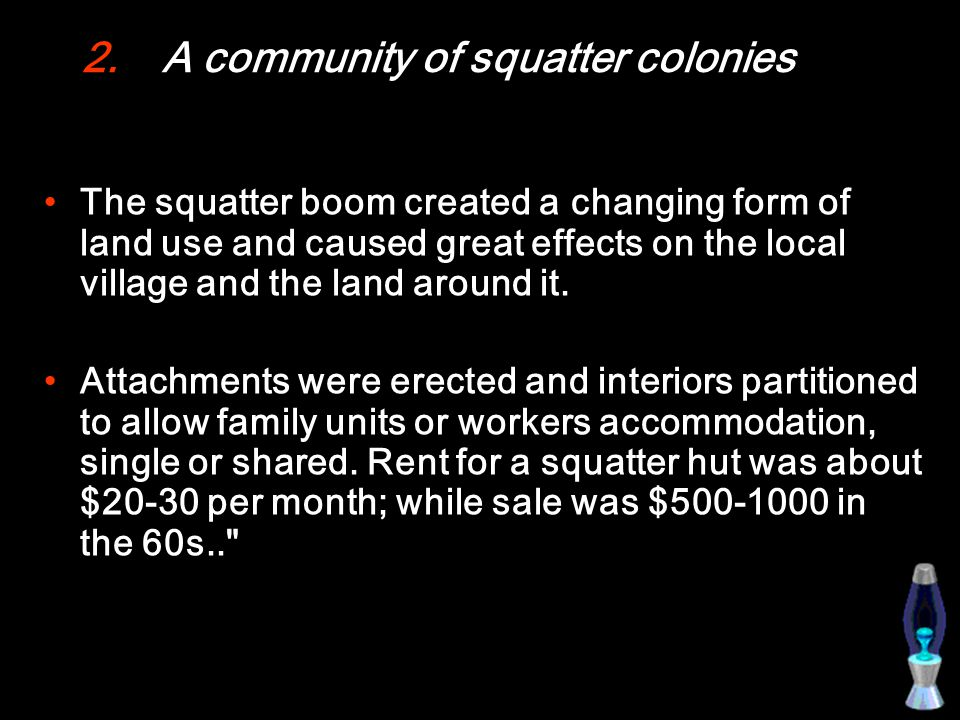 2.A community of squatter colonies The squatter boom created a changing form of land use and caused great effects on the local village and the land around it.
