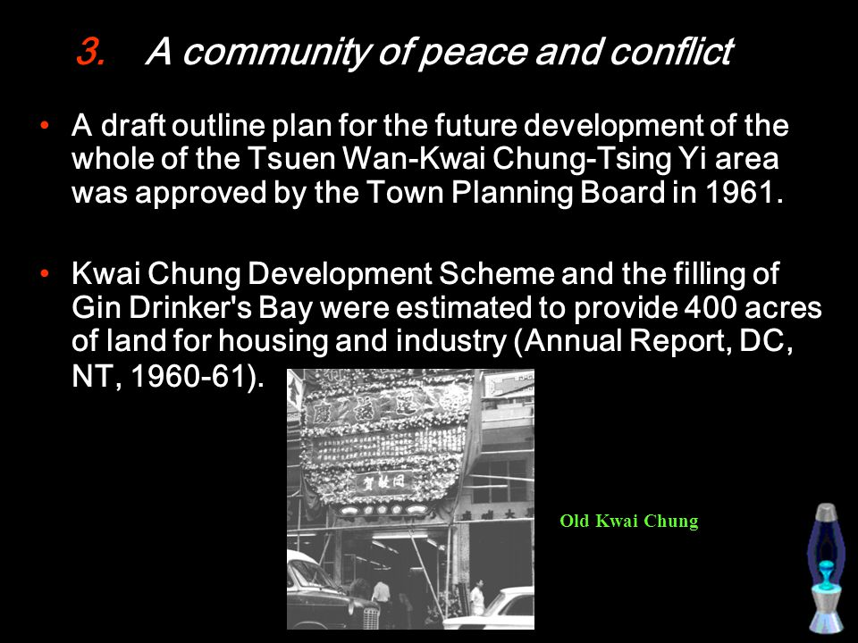 3.A community of peace and conflict A draft outline plan for the future development of the whole of the Tsuen Wan-Kwai Chung-Tsing Yi area was approved by the Town Planning Board in 1961.