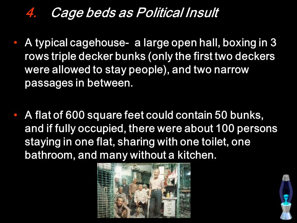 4.Cage beds as Political Insult A typical cagehouse- a large open hall, boxing in 3 rows triple decker bunks (only the first two deckers were allowed to stay people), and two narrow passages in between.