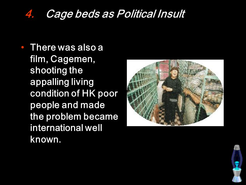 4.Cage beds as Political Insult There was also a film, Cagemen, shooting the appalling living condition of HK poor people and made the problem became international well known.