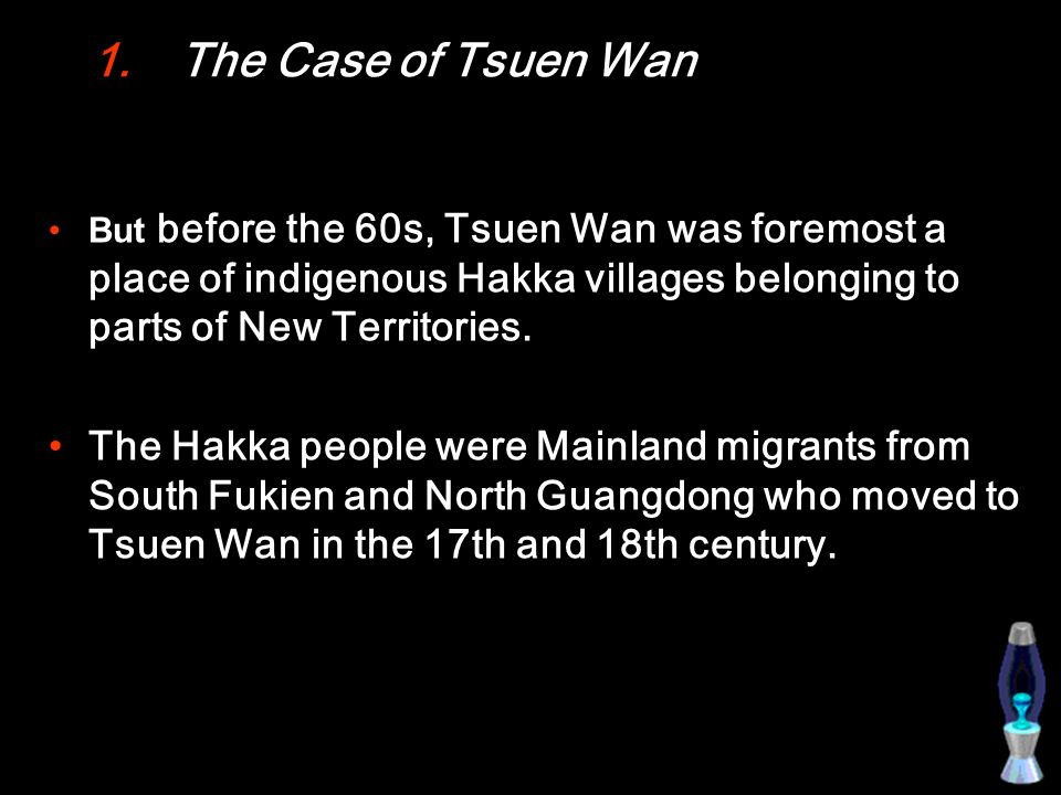 1.The Case of Tsuen Wan But before the 60s, Tsuen Wan was foremost a place of indigenous Hakka villages belonging to parts of New Territories.