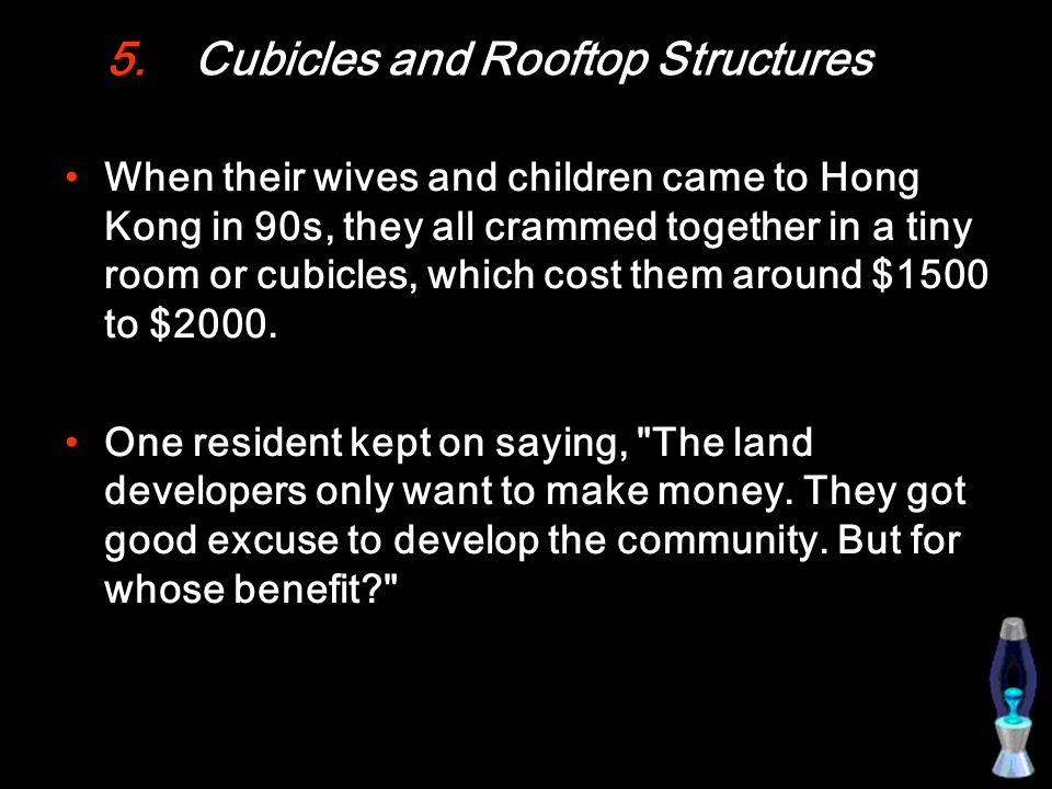 5.Cubicles and Rooftop Structures When their wives and children came to Hong Kong in 90s, they all crammed together in a tiny room or cubicles, which cost them around $1500 to $2000.