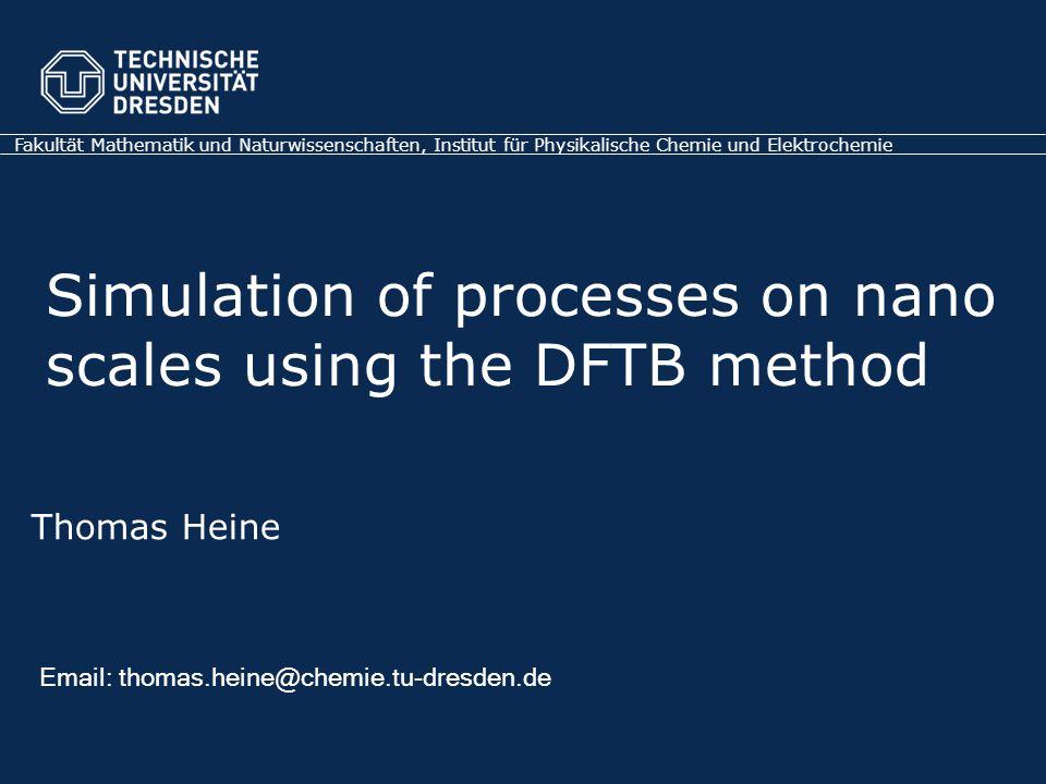 Thomas Heine Email: thomas.heine@chemie.tu-dresden.de Fakultät Mathematik und Naturwissenschaften, Institut für Physikalische Chemie und Elektrochemie Simulation of processes on nano scales using the DFTB method