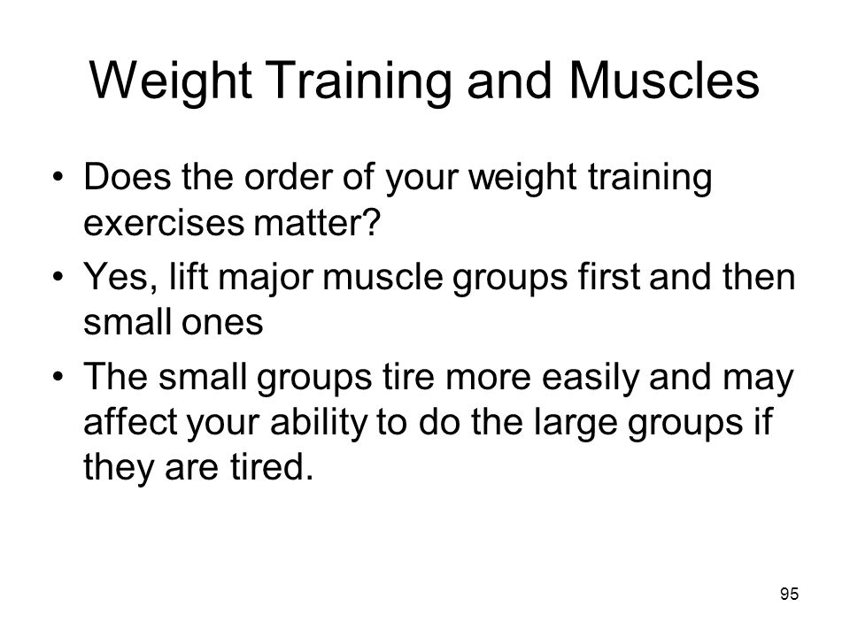 Weight Training and Muscles Does the order of your weight training exercises matter? Yes, lift major muscle groups first and then small ones The small