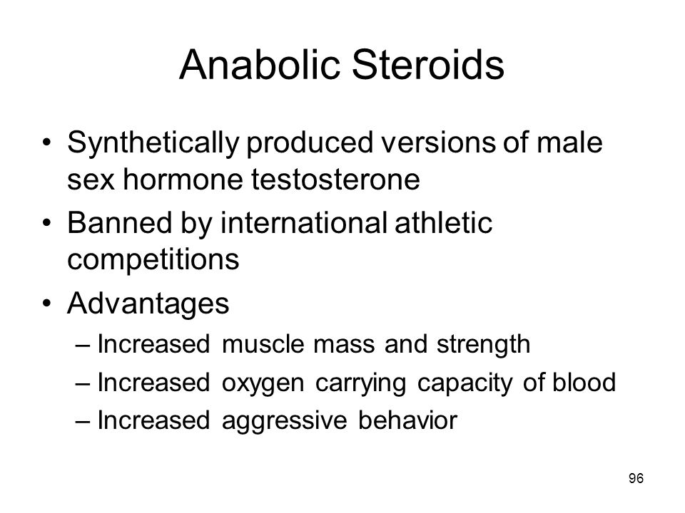 Anabolic Steroids Synthetically produced versions of male sex hormone testosterone Banned by international athletic competitions Advantages –Increased