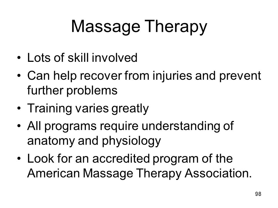 Massage Therapy Lots of skill involved Can help recover from injuries and prevent further problems Training varies greatly All programs require understanding of anatomy and physiology Look for an accredited program of the American Massage Therapy Association.