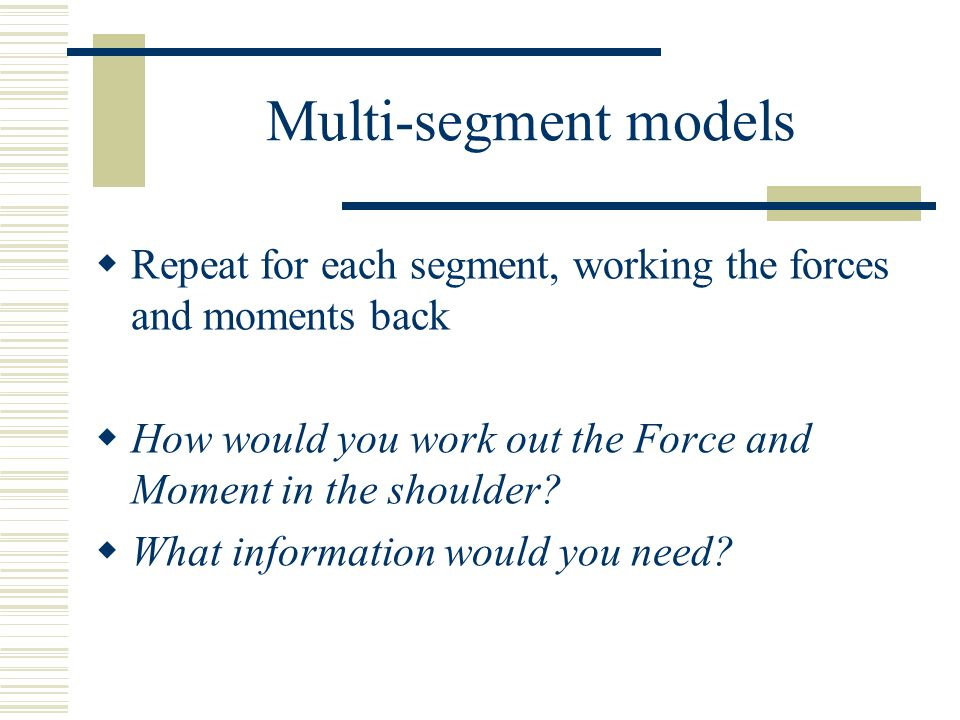 Multi-segment models  Repeat for each segment, working the forces and moments back  How would you work out the Force and Moment in the shoulder.