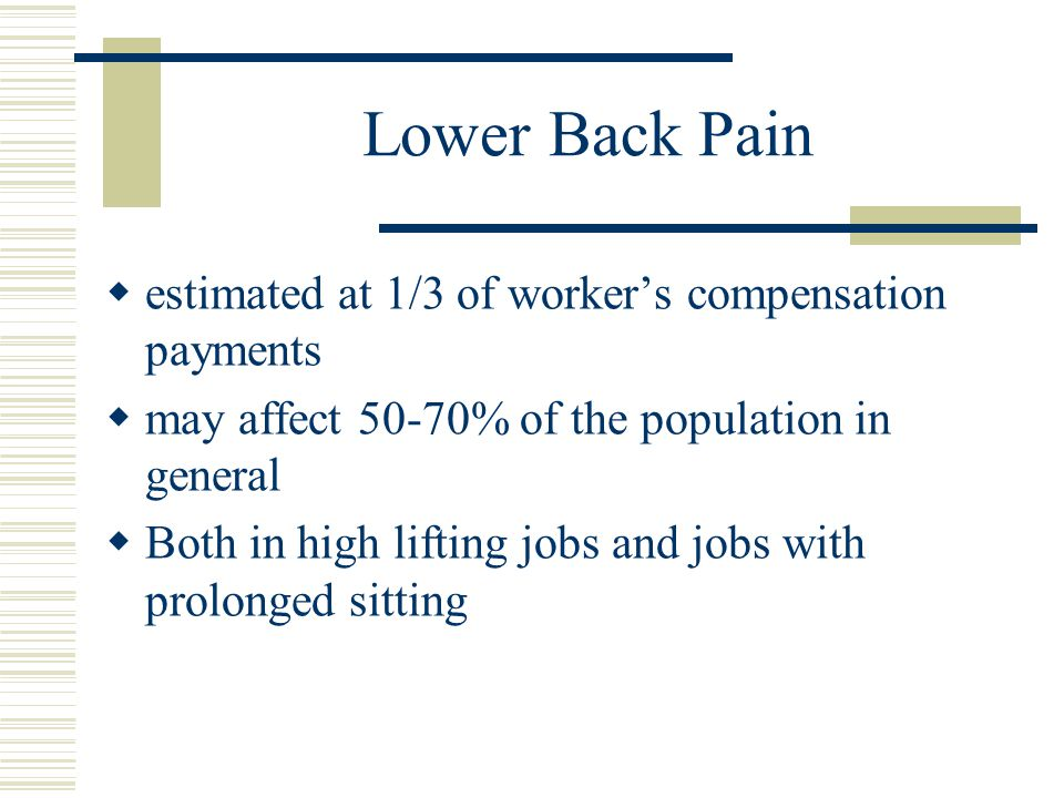 Lower Back Pain  estimated at 1/3 of worker's compensation payments  may affect 50-70% of the population in general  Both in high lifting jobs and jobs with prolonged sitting