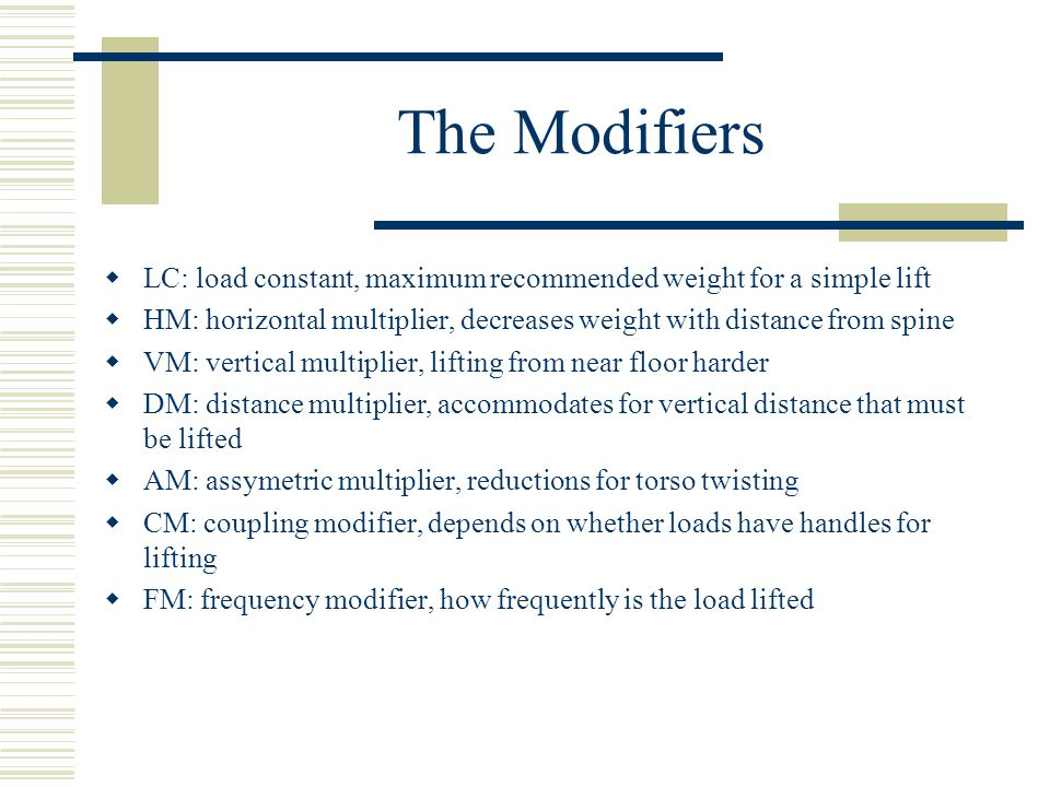 The Modifiers  LC: load constant, maximum recommended weight for a simple lift  HM: horizontal multiplier, decreases weight with distance from spine  VM: vertical multiplier, lifting from near floor harder  DM: distance multiplier, accommodates for vertical distance that must be lifted  AM: assymetric multiplier, reductions for torso twisting  CM: coupling modifier, depends on whether loads have handles for lifting  FM: frequency modifier, how frequently is the load lifted