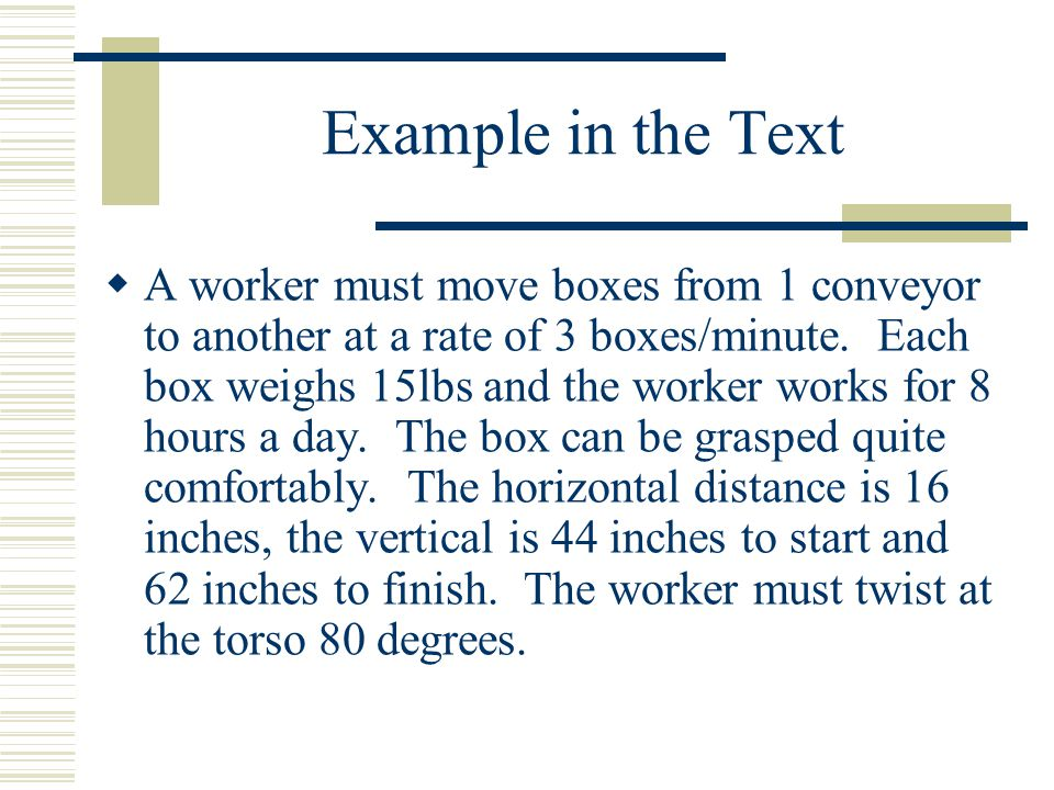 Example in the Text  A worker must move boxes from 1 conveyor to another at a rate of 3 boxes/minute. Each box weighs 15lbs and the worker works for