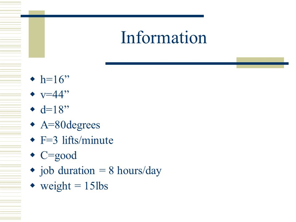 Information  h=16  v=44  d=18  A=80degrees  F=3 lifts/minute  C=good  job duration = 8 hours/day  weight = 15lbs